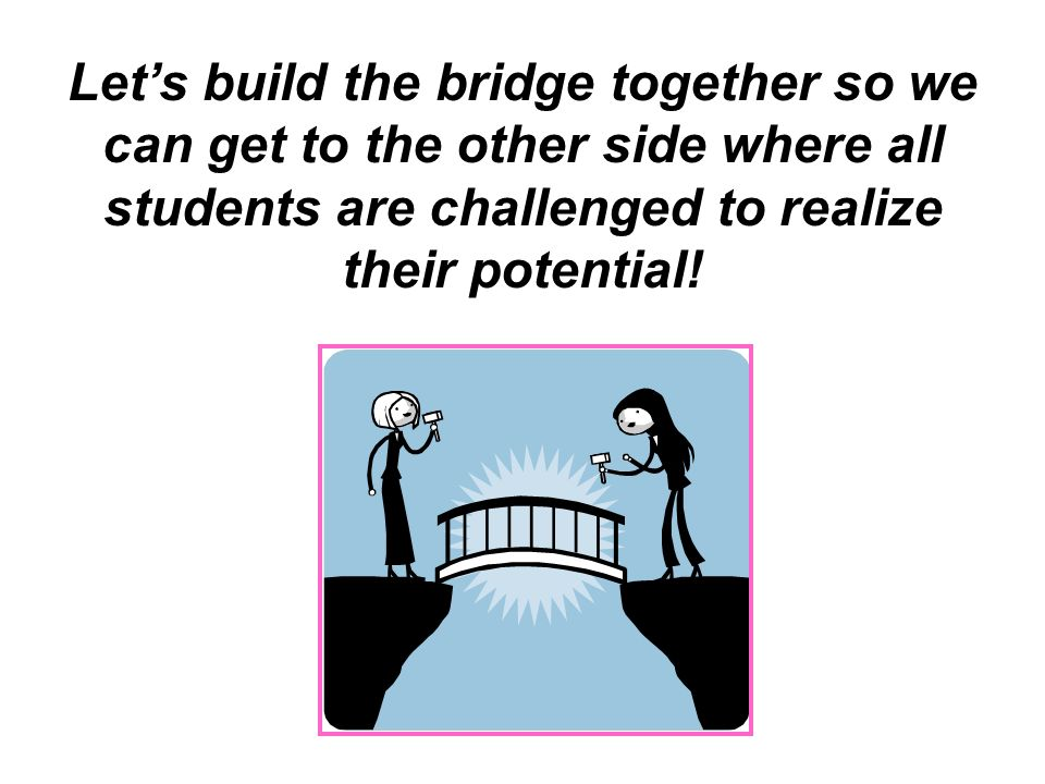 Let's build the bridge together so we can get to the other side where all students are challenged to realize their potential!