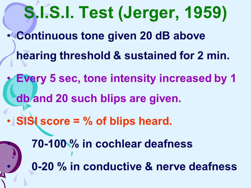 S.I.S.I. Test (Jerger, 1959) Continuous tone given 20 dB above hearing threshold & sustained for 2 min.