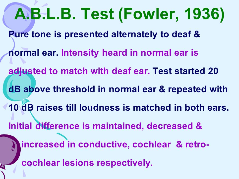A.B.L.B. Test (Fowler, 1936) Pure tone is presented alternately to deaf & normal ear. Intensity heard in normal ear is.