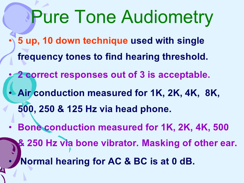 Pure Tone Audiometry 5 up, 10 down technique used with single frequency tones to find hearing threshold.