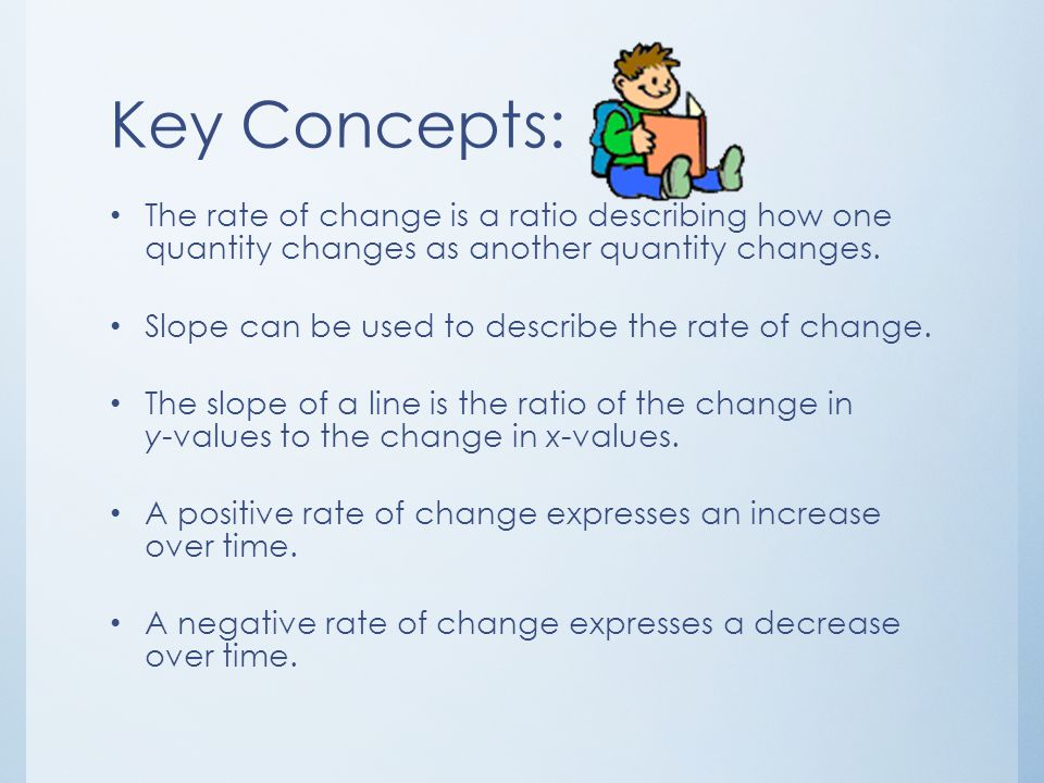 Key Concepts: The rate of change is a ratio describing how one quantity changes as another quantity changes.