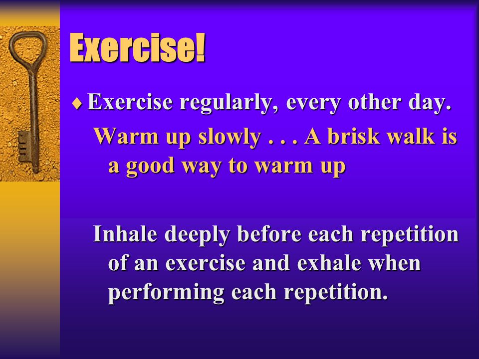 Exercise! Exercise regularly, every other day.