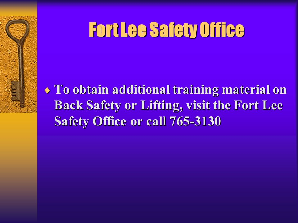 Fort Lee Safety Office To obtain additional training material on Back Safety or Lifting, visit the Fort Lee Safety Office or call 765-3130.