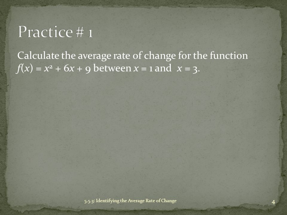 Practice # 1 Calculate the average rate of change for the function f(x) = x2 + 6x + 9 between x = 1 and x = 3.