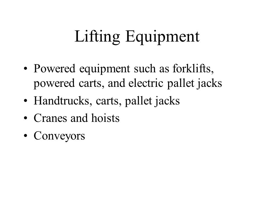 Lifting Equipment Powered equipment such as forklifts, powered carts, and electric pallet jacks. Handtrucks, carts, pallet jacks.