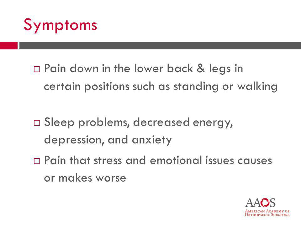 Symptoms Pain down in the lower back & legs in certain positions such as standing or walking.