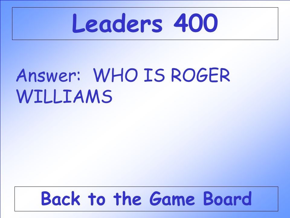 Leaders 400 Answer: WHO IS ROGER WILLIAMS Back to the Game Board