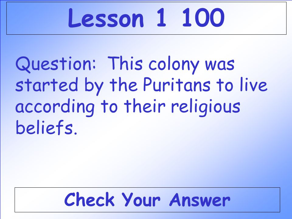 Lesson 1 100 Question: This colony was started by the Puritans to live according to their religious beliefs.