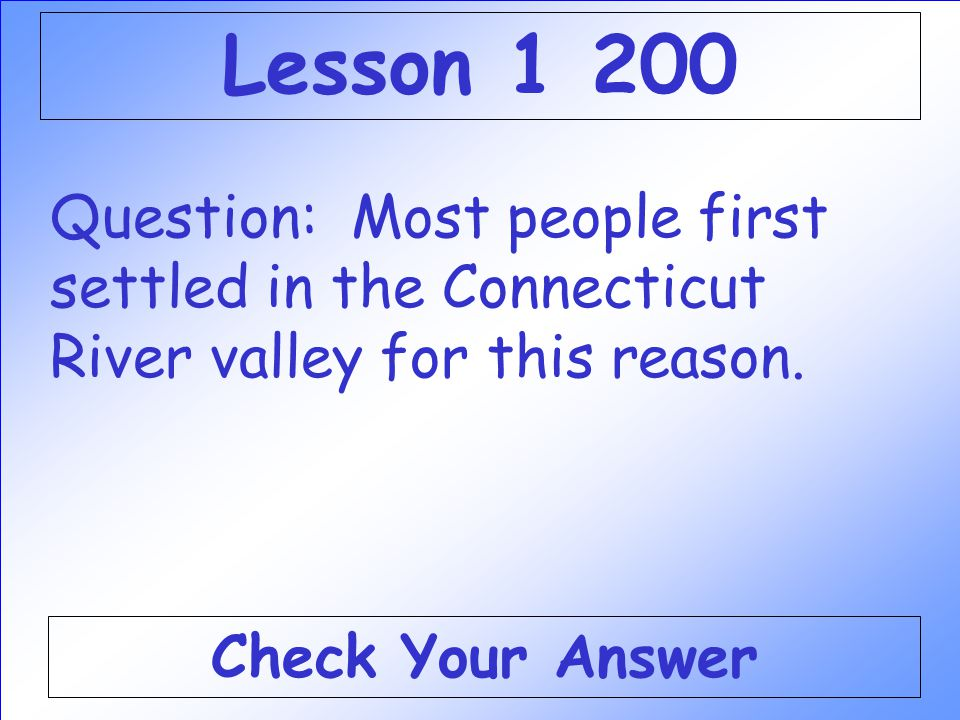 Lesson 1 200 Question: Most people first settled in the Connecticut River valley for this reason.