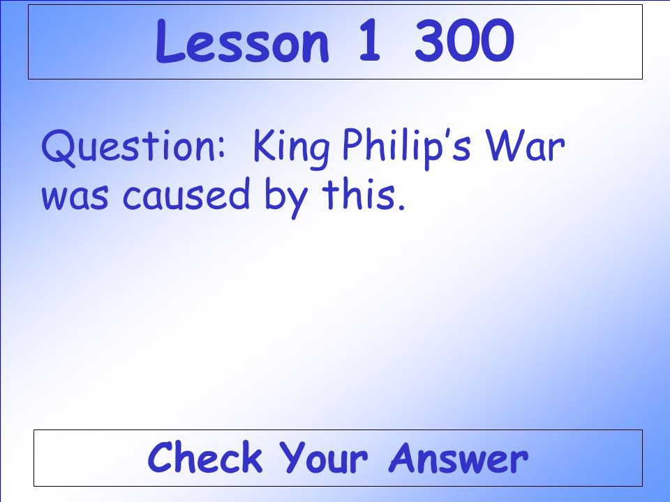 Lesson 1 300 Question: King Philip's War was caused by this.