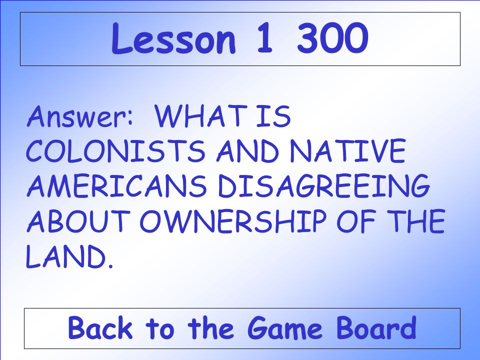 Lesson 1 300 Answer: WHAT IS COLONISTS AND NATIVE AMERICANS DISAGREEING ABOUT OWNERSHIP OF THE LAND.