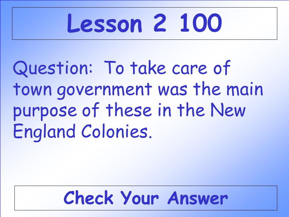 Lesson 2 100 Question: To take care of town government was the main purpose of these in the New England Colonies.