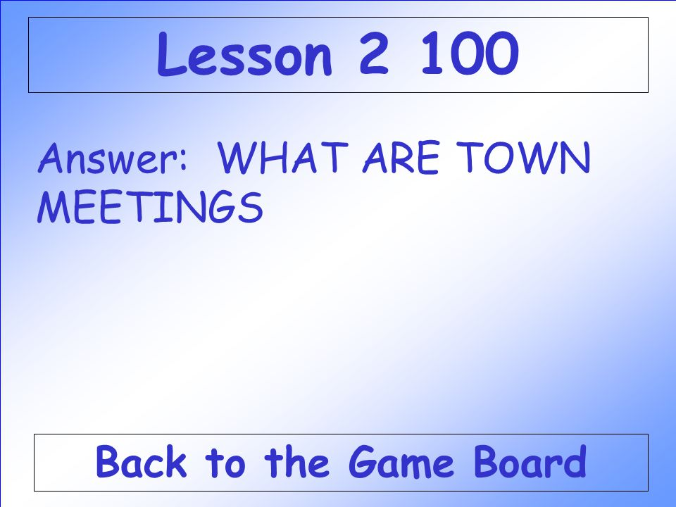 Lesson 2 100 Answer: WHAT ARE TOWN MEETINGS Back to the Game Board