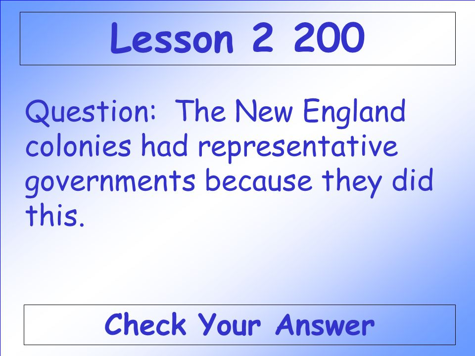 Lesson 2 200 Question: The New England colonies had representative governments because they did this.