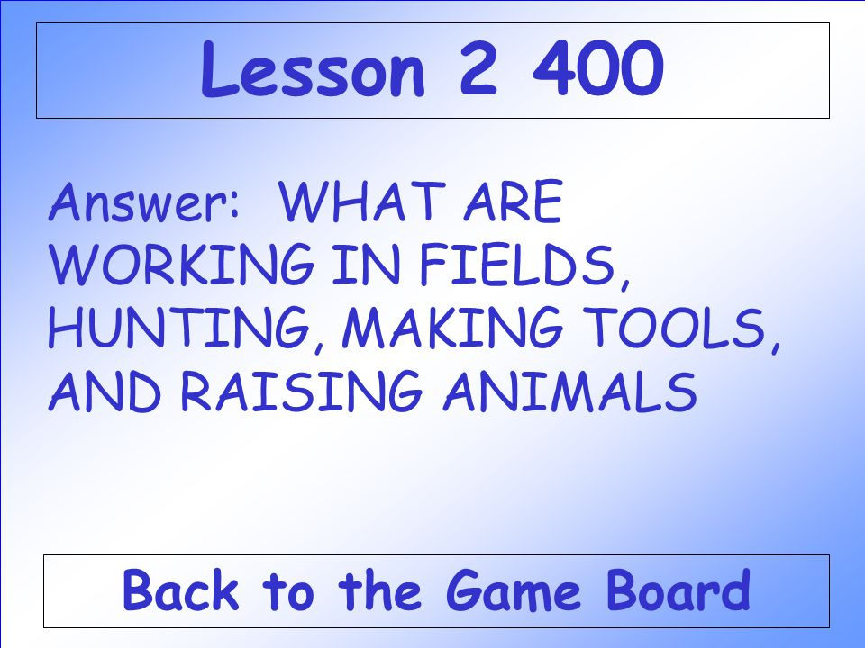Lesson 2 400 Answer: WHAT ARE WORKING IN FIELDS, HUNTING, MAKING TOOLS, AND RAISING ANIMALS.