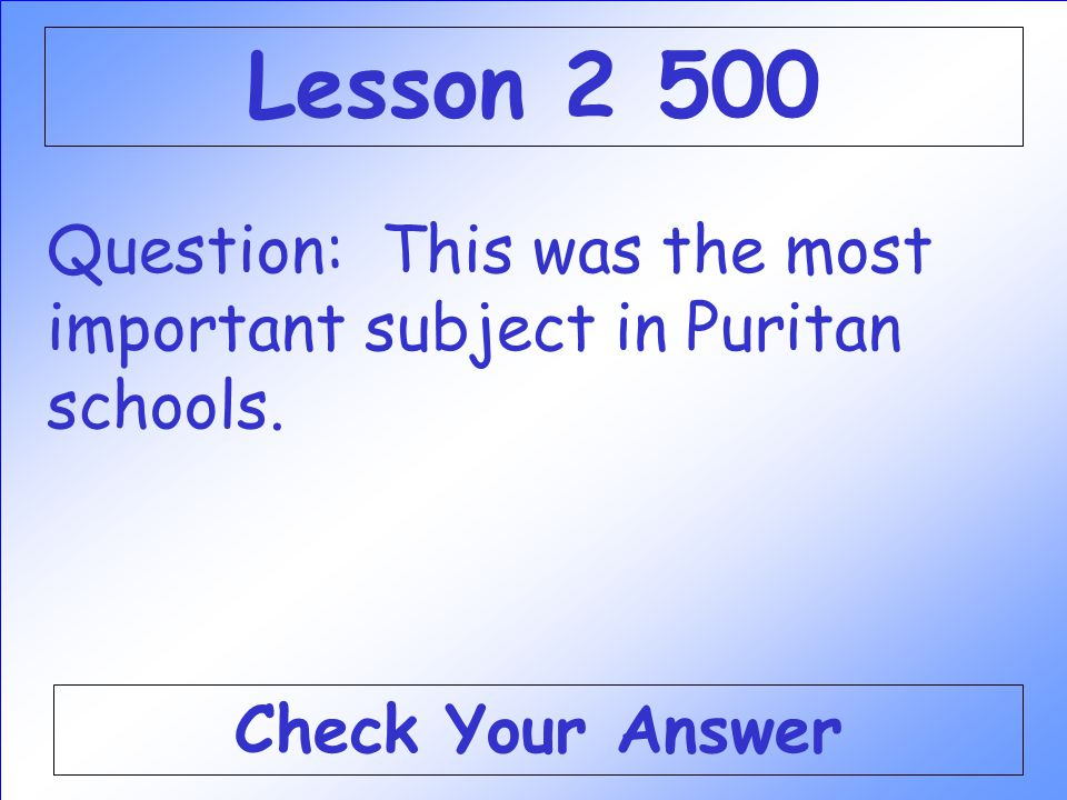 Lesson 2 500 Question: This was the most important subject in Puritan schools. Check Your Answer