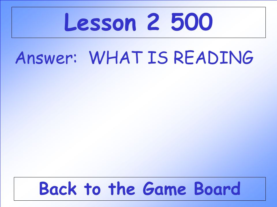 Lesson 2 500 Answer: WHAT IS READING Back to the Game Board