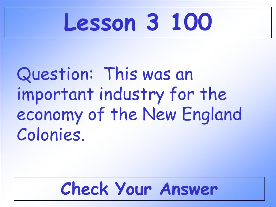 Lesson 3 100 Question: This was an important industry for the economy of the New England Colonies.