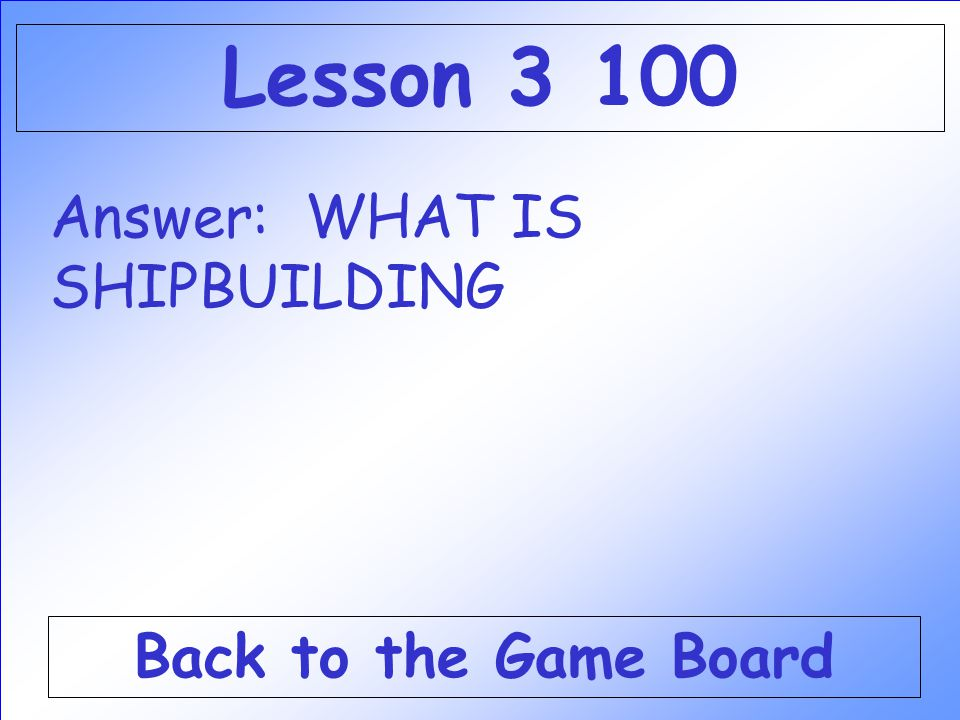 Lesson 3 100 Answer: WHAT IS SHIPBUILDING Back to the Game Board