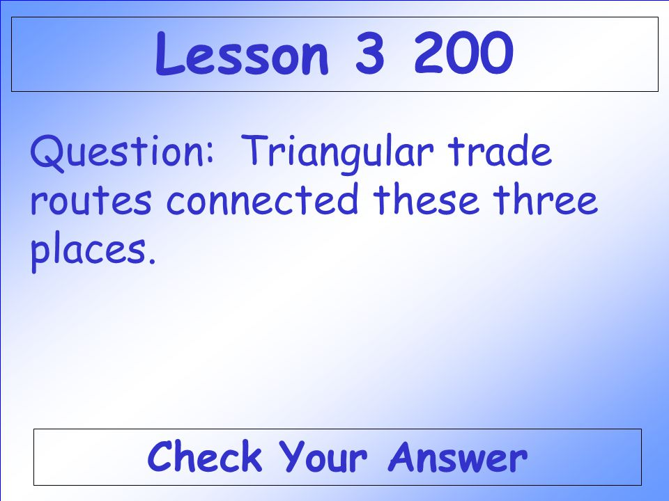 Lesson 3 200 Question: Triangular trade routes connected these three places. Check Your Answer