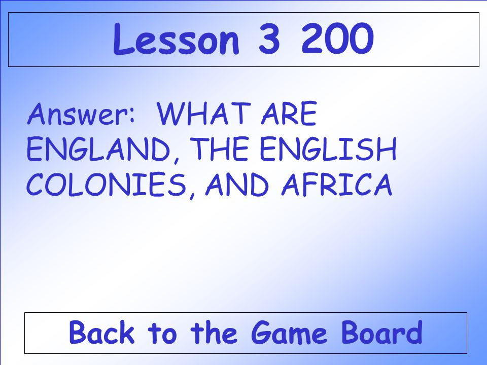 Lesson 3 200 Answer: WHAT ARE ENGLAND, THE ENGLISH COLONIES, AND AFRICA Back to the Game Board