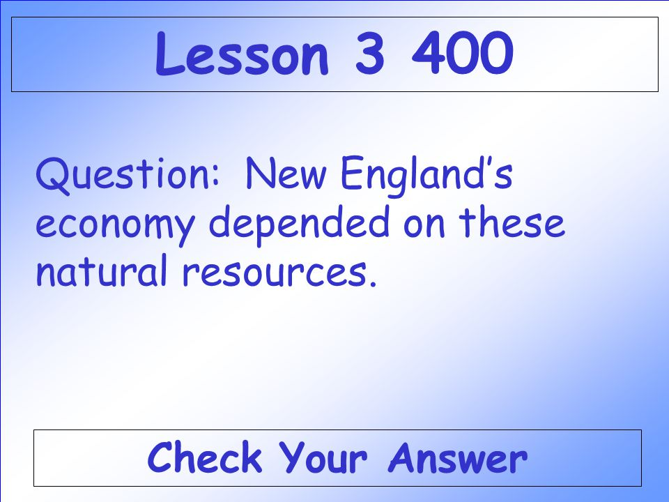 Lesson 3 400 Question: New England's economy depended on these natural resources.