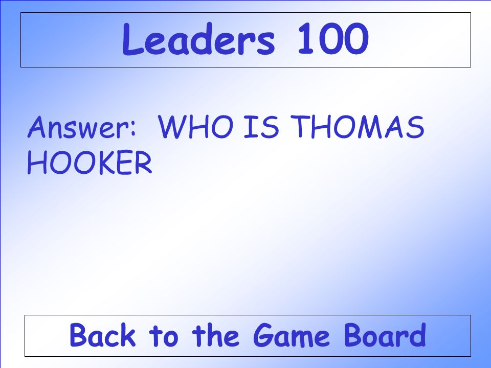 Leaders 100 Answer: WHO IS THOMAS HOOKER Back to the Game Board
