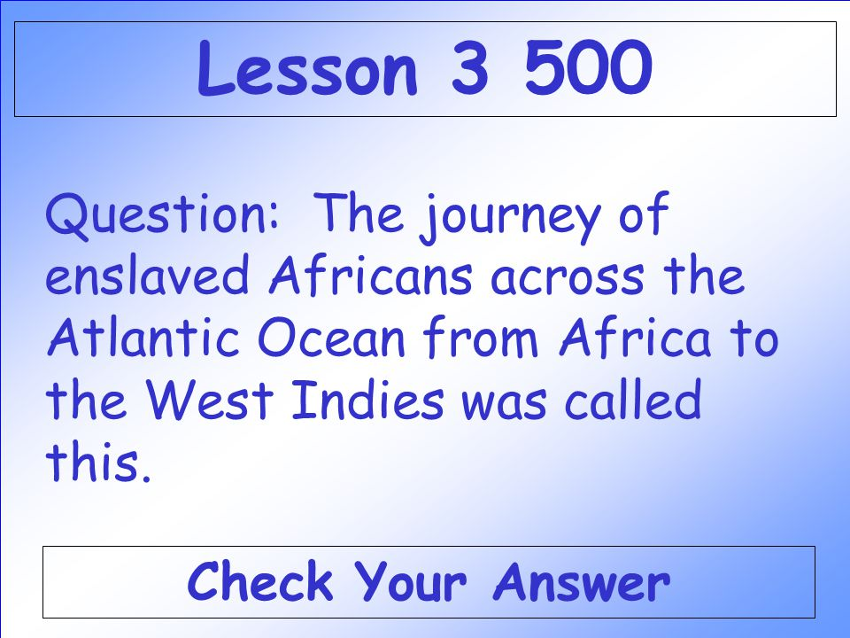 Lesson 3 500 Question: The journey of enslaved Africans across the Atlantic Ocean from Africa to the West Indies was called this.
