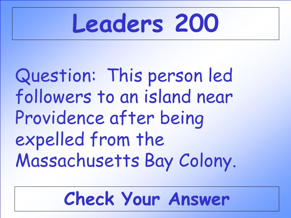Leaders 200 Question: This person led followers to an island near Providence after being expelled from the Massachusetts Bay Colony.