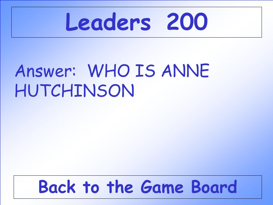 Leaders 200 Answer: WHO IS ANNE HUTCHINSON Back to the Game Board