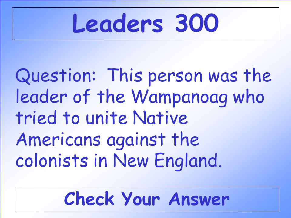 Leaders 300 Question: This person was the leader of the Wampanoag who tried to unite Native Americans against the colonists in New England.