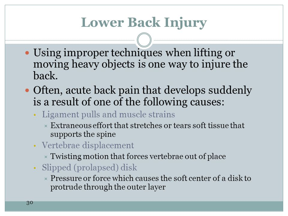 Lower Back Injury Using improper techniques when lifting or moving heavy objects is one way to injure the back.