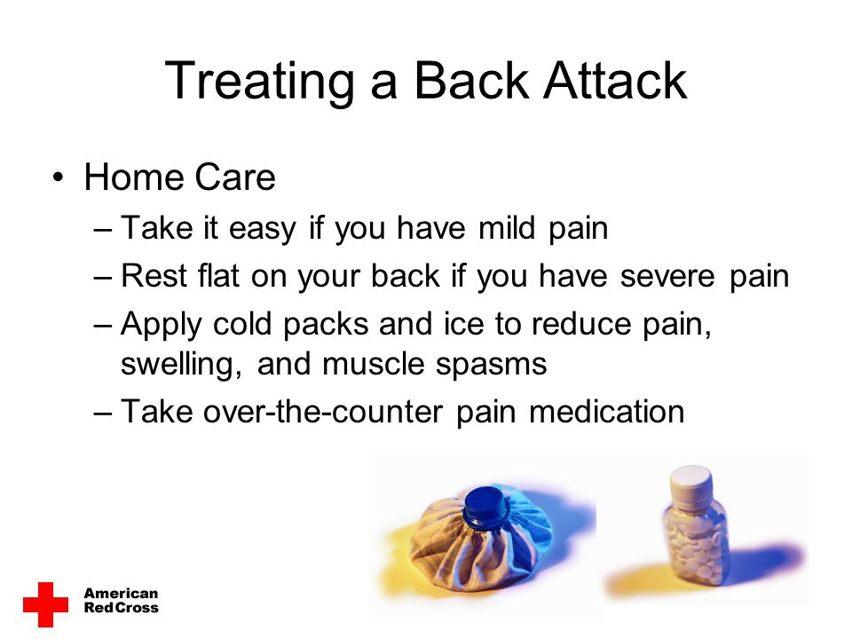 Treating a Back Attack Home Care Take it easy if you have mild pain