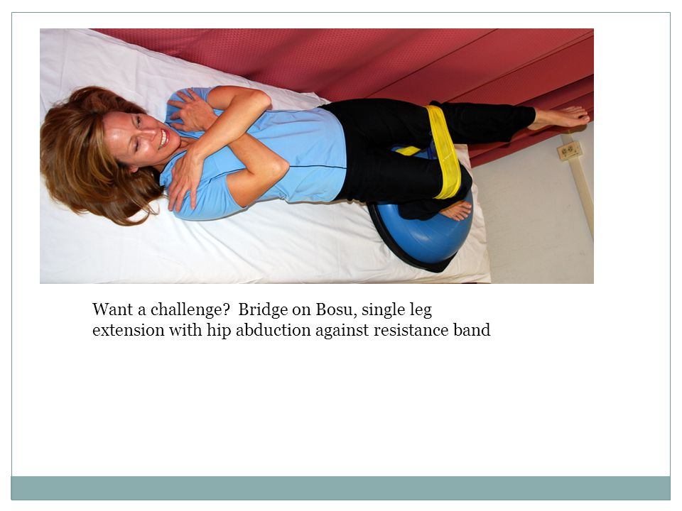 Want a challenge Bridge on Bosu, single leg extension with hip abduction against resistance band