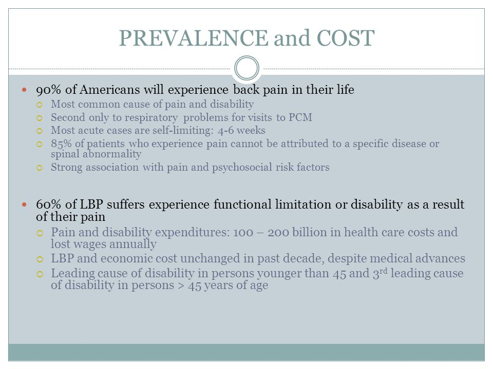 PREVALENCE and COST 90% of Americans will experience back pain in their life. Most common cause of pain and disability.