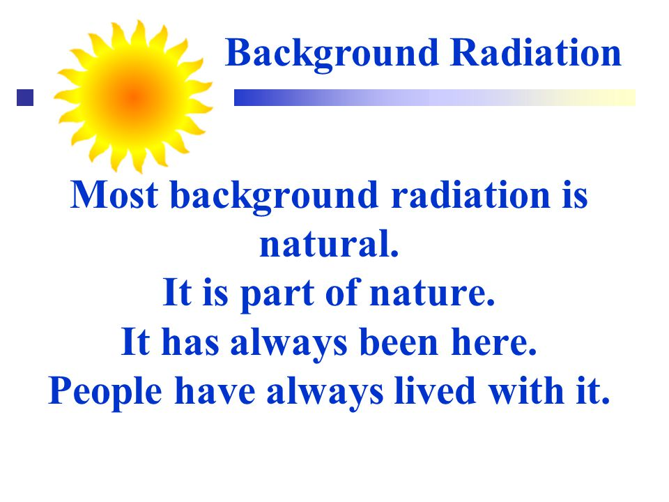 Background Radiation Most background radiation is natural.