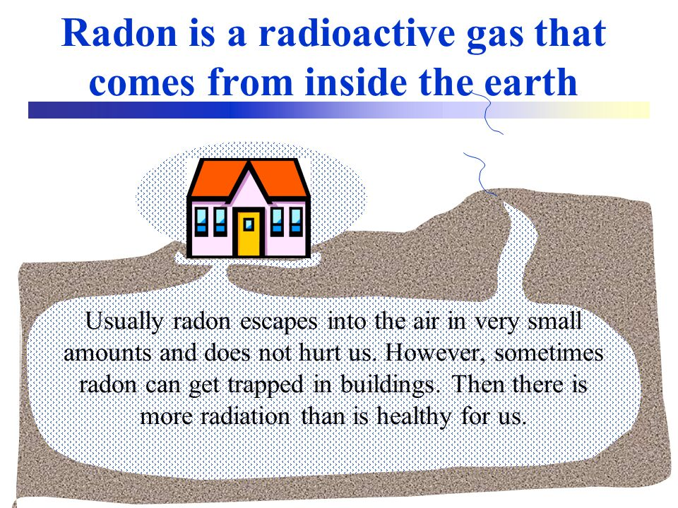 Radon is a radioactive gas that comes from inside the earth Usually radon escapes into the air in very small amounts and does not hurt us.