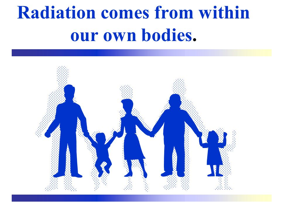 Radiation comes from within our own bodies.