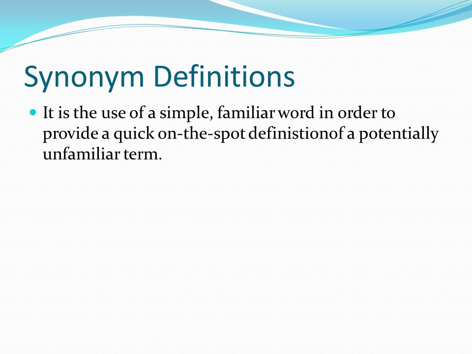 Synonym Definitions It is the use of a simple, familiar word in order to provide a quick on-the-spot definistionof a potentially unfamiliar term.