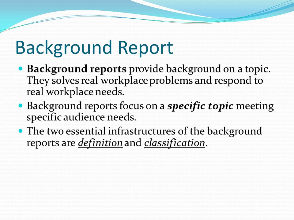 Background Report Background reports provide background on a topic. They solves real workplace problems and respond to real workplace needs.