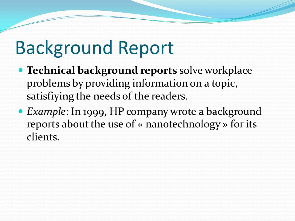 Background Report Technical background reports solve workplace problems by providing information on a topic, satisfiying the needs of the readers.