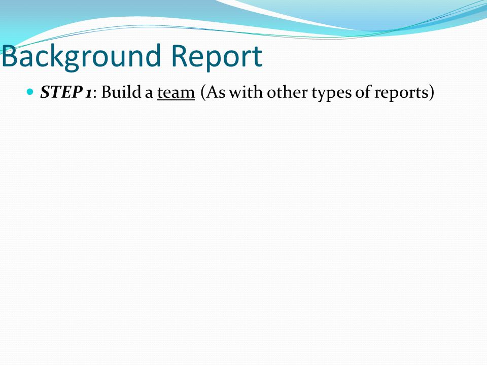 STEP 1: Build a team (As with other types of reports)