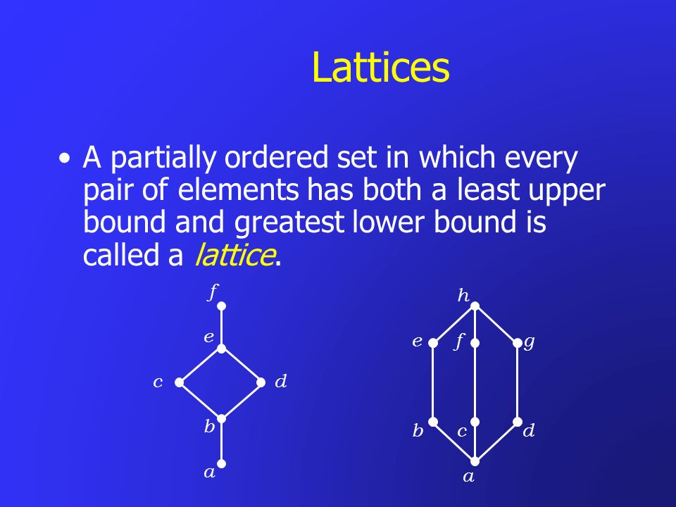 LatticesA partially ordered set in which every pair of elements has both a least upper bound and greatest lower bound is called a lattice.