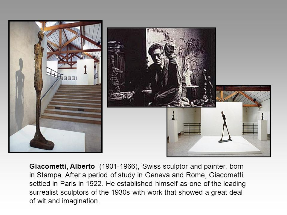 Giacometti, Alberto ( ), Swiss sculptor and painter, born in Stampa.