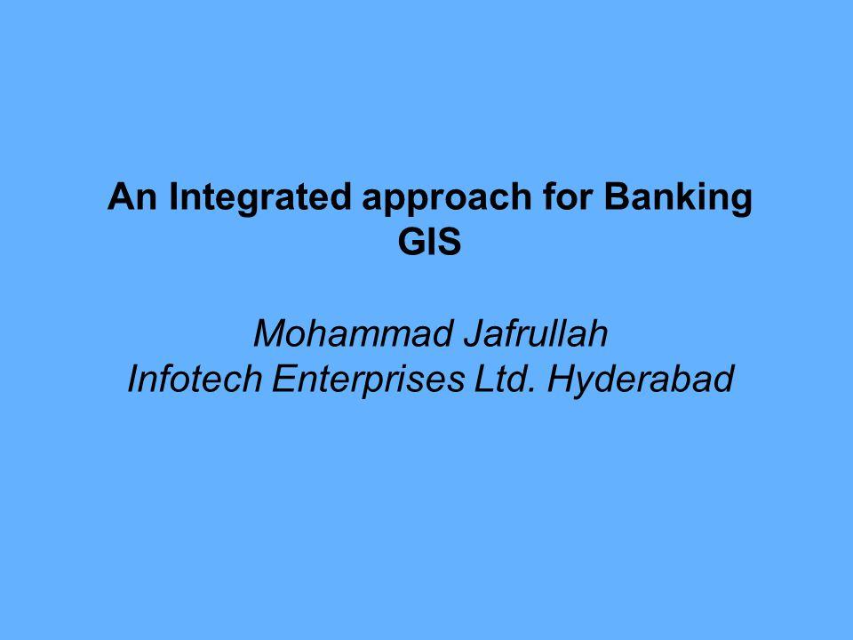 An Integrated approach for Banking GIS Mohammad Jafrullah Infotech Enterprises Ltd. Hyderabad