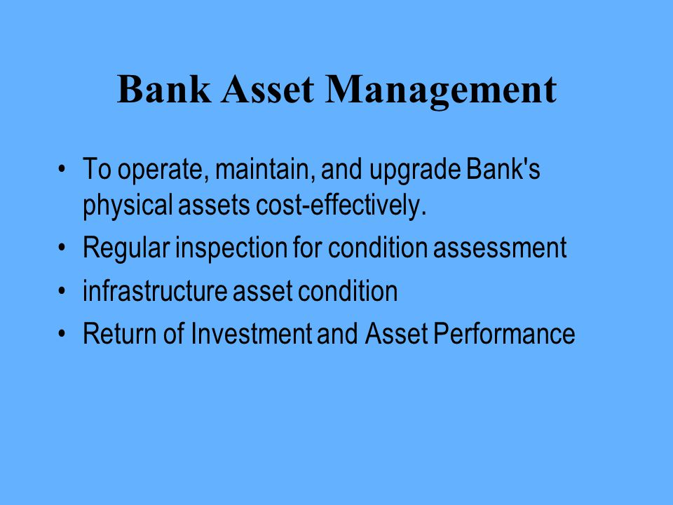 Bank Asset Management To operate, maintain, and upgrade Bank s physical assets cost-effectively. Regular inspection for condition assessment.