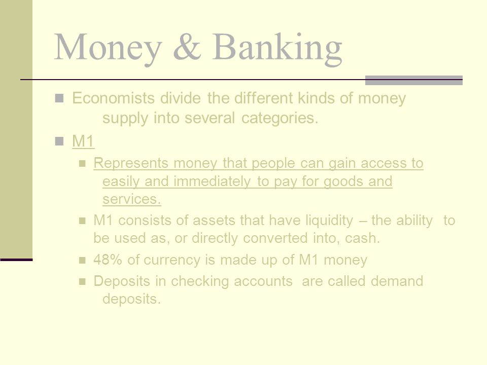Money & Banking Economists divide the different kinds of money supply into several categories. M1.