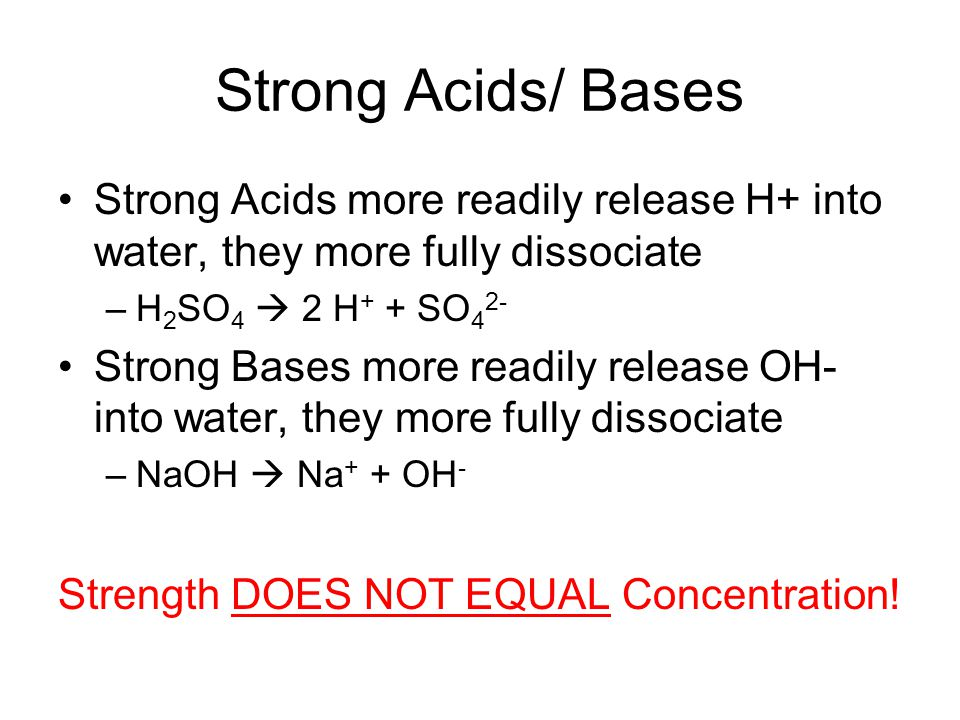 Strong Acids/ Bases Strong Acids more readily release H+ into water, they more fully dissociate. H2SO4  2 H+ + SO42-