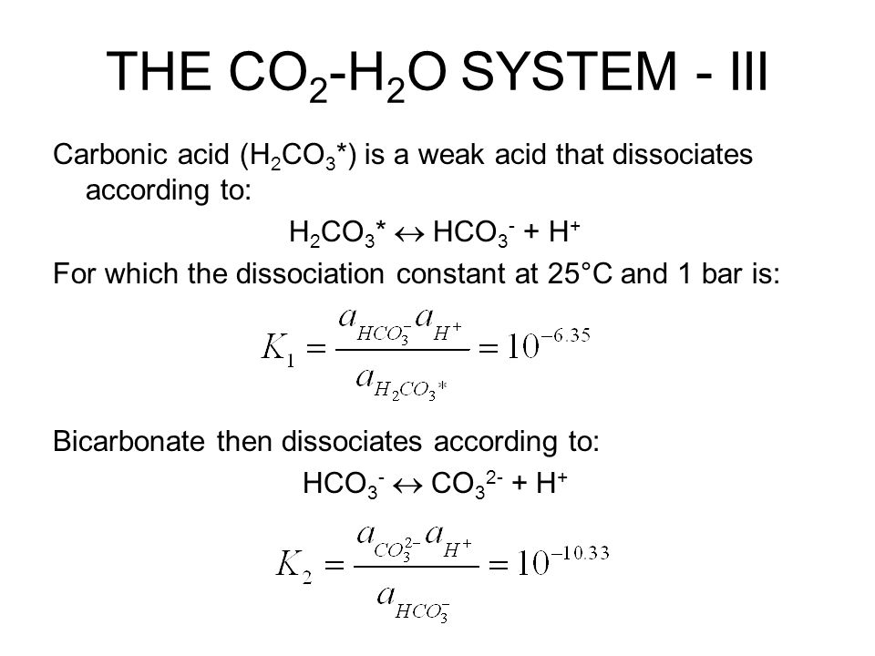 THE CO2-H2O SYSTEM - III Carbonic acid (H2CO3*) is a weak acid that dissociates according to: H2CO3*  HCO3- + H+