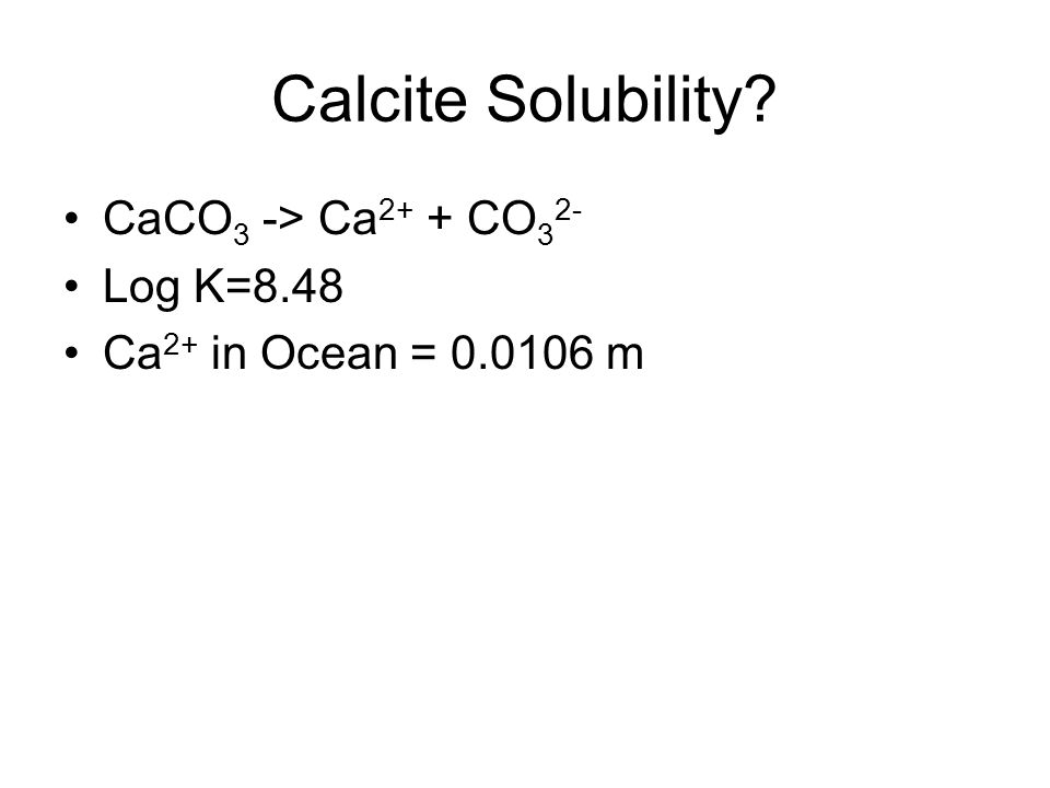 Calcite Solubility CaCO3 -> Ca2+ + CO32- Log K=8.48
